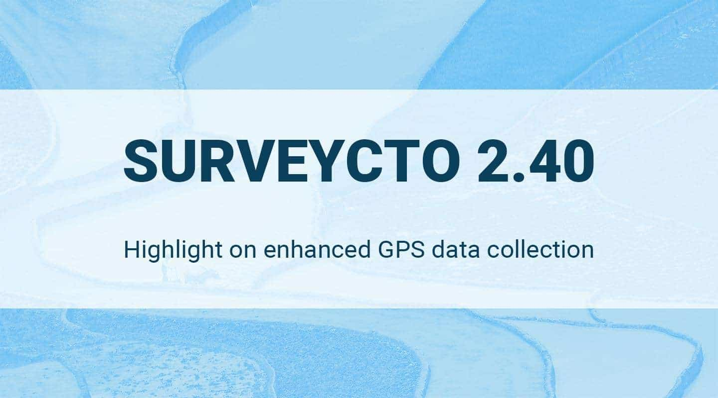 SurveyCTO 2.40 Release – Enhanced GPS Data Collection