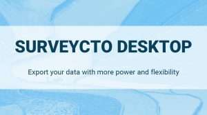 SurveyCTO Desktop: Export your data with more power and flexibility