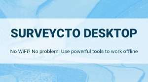 SurveyCTO Desktop: No WiFi? No problem! Use powerful tools to work offline