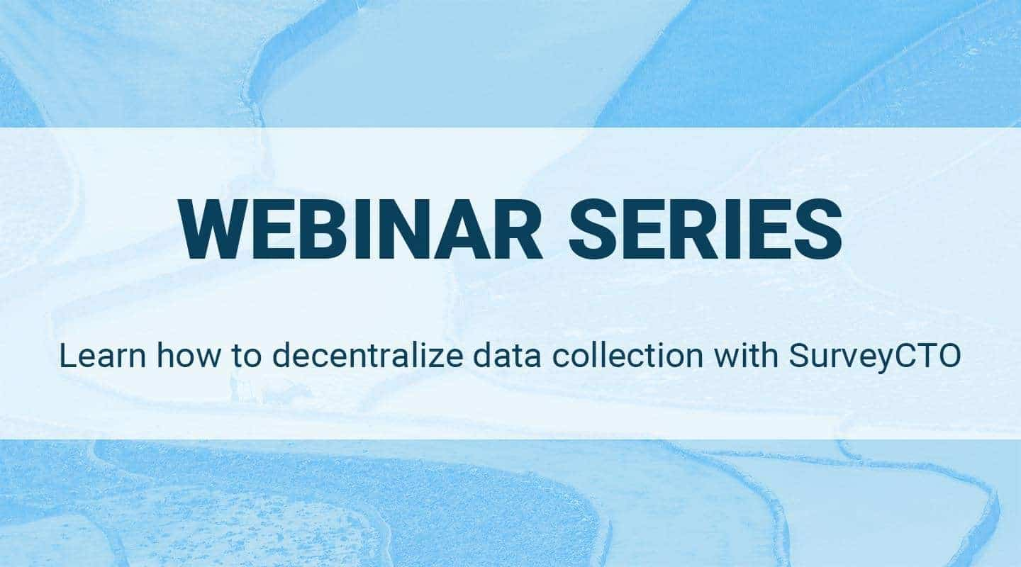 WEBINAR SERIES: learn how to decentralize data collection with SurveyCTO
